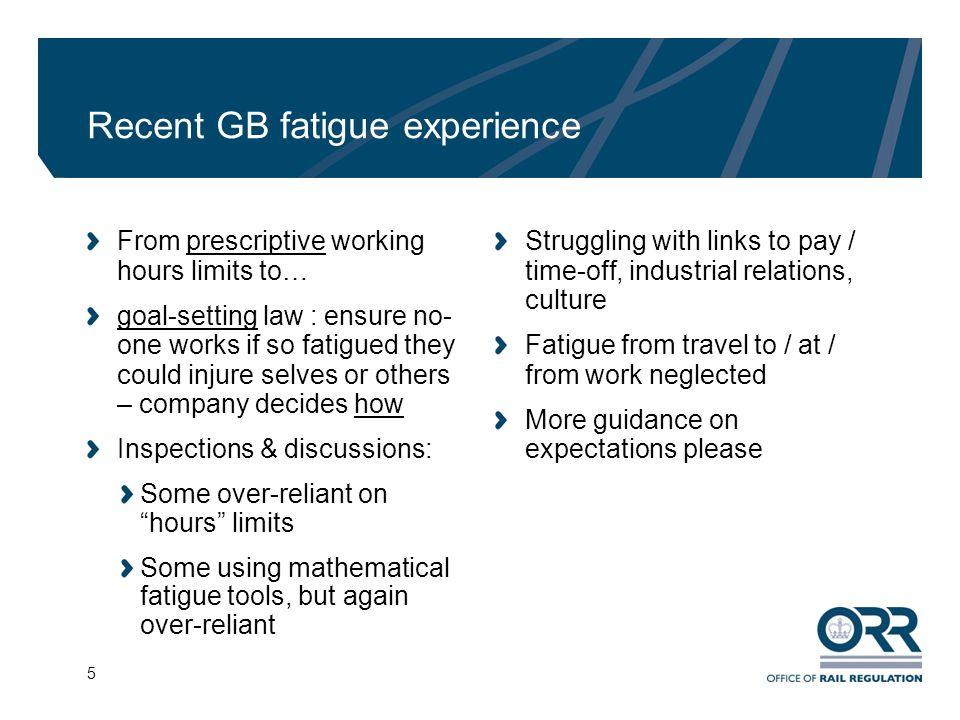 6 ORR guidance Managing Rail Staff Fatigue on ORR website Jan 2012 Not compulsory , can take other effective action, but Regulator may reference as good practice guidance Proportionate approach to fatigue - controls in proportion to risk