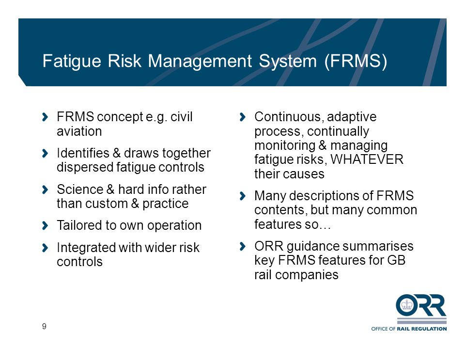 9 Fatigue Risk Management System (FRMS) FRMS concept e.g. civil aviation Identifies & draws together dispersed fatigue controls Science & hard info ra