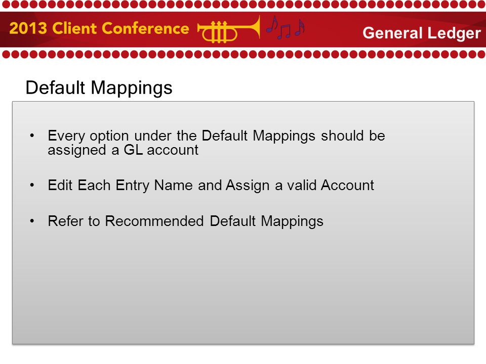 Default Mappings Every option under the Default Mappings should be assigned a GL account Edit Each Entry Name and Assign a valid Account Refer to Recommended Default Mappings General Ledger