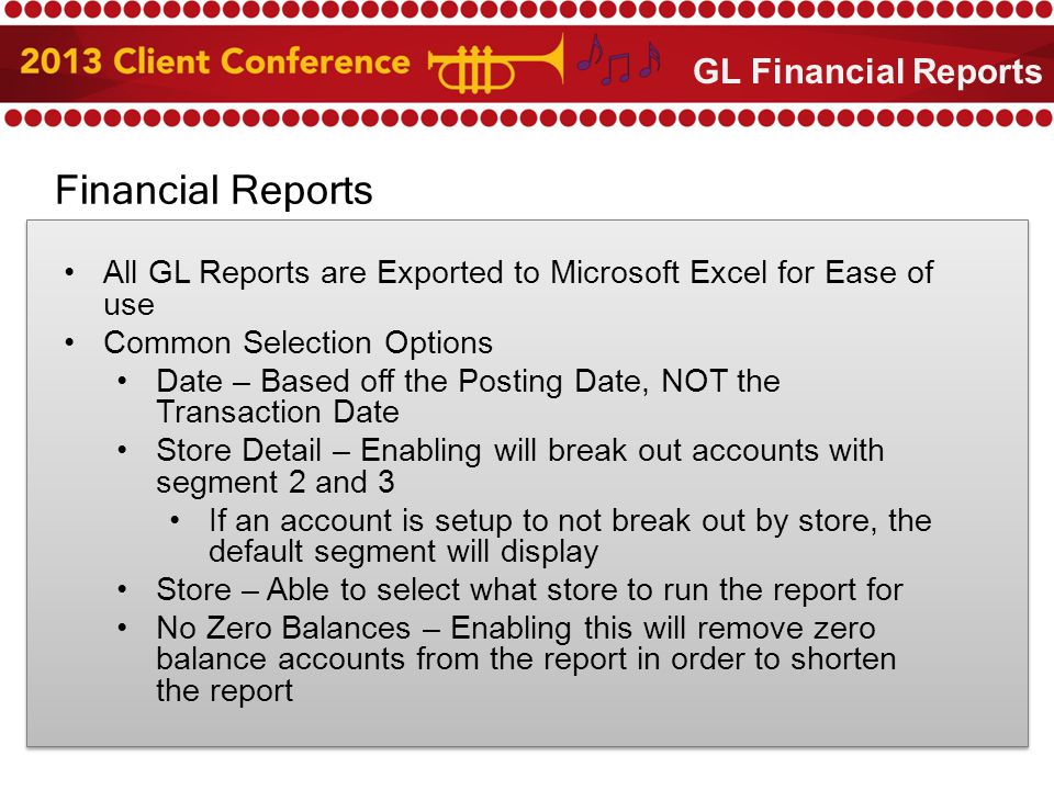 Financial Reports All GL Reports are Exported to Microsoft Excel for Ease of use Common Selection Options Date – Based off the Posting Date, NOT the Transaction Date Store Detail – Enabling will break out accounts with segment 2 and 3 If an account is setup to not break out by store, the default segment will display Store – Able to select what store to run the report for No Zero Balances – Enabling this will remove zero balance accounts from the report in order to shorten the report GL Financial Reports