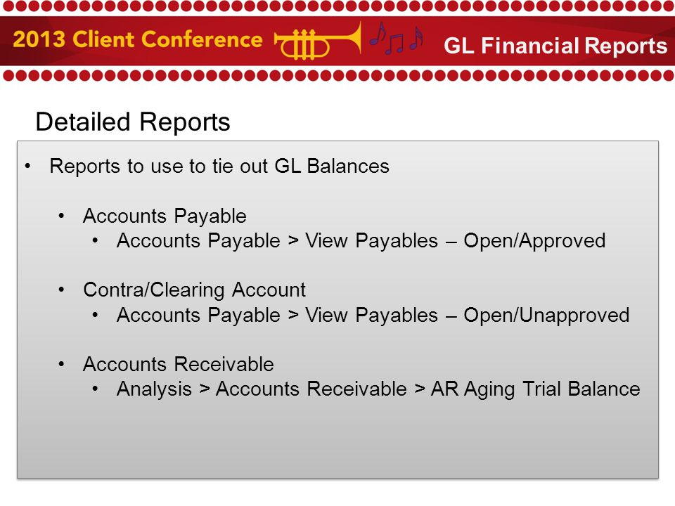 Detailed Reports Reports to use to tie out GL Balances Accounts Payable Accounts Payable > View Payables – Open/Approved Contra/Clearing Account Accounts Payable > View Payables – Open/Unapproved Accounts Receivable Analysis > Accounts Receivable > AR Aging Trial Balance GL Financial Reports