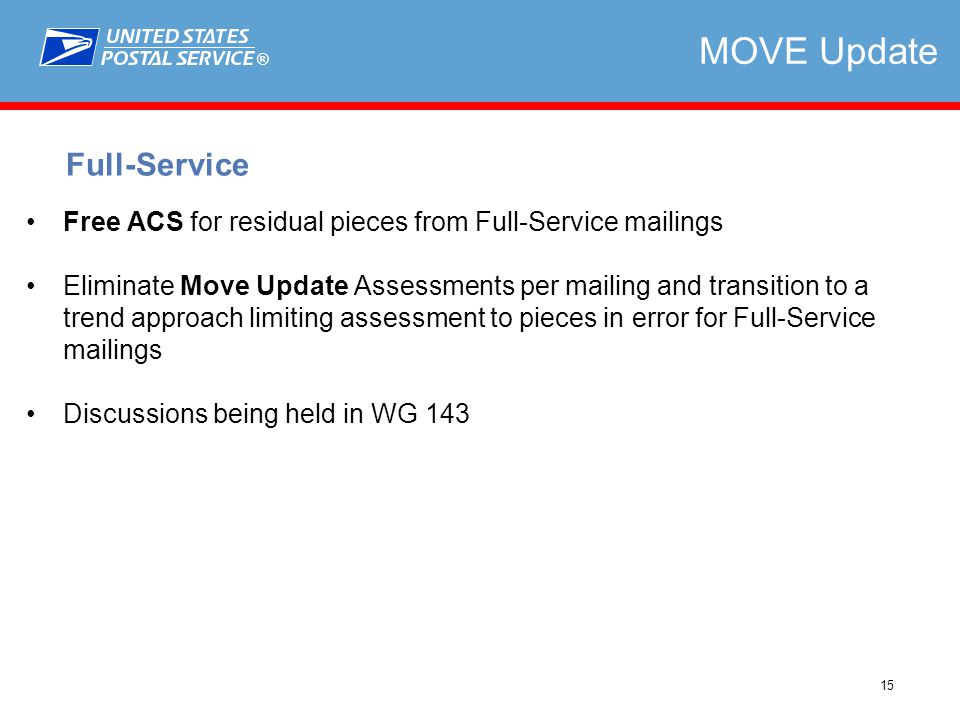 ® 15 Free ACS for residual pieces from Full-Service mailings Eliminate Move Update Assessments per mailing and transition to a trend approach limiting assessment to pieces in error for Full-Service mailings Discussions being held in WG 143 Full-Service MOVE Update
