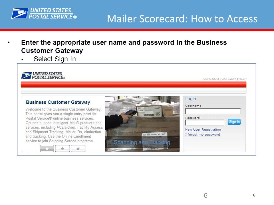 ® 6 Mailer Scorecard: How to Access Enter the appropriate user name and password in the Business Customer Gateway  Select Sign In 6