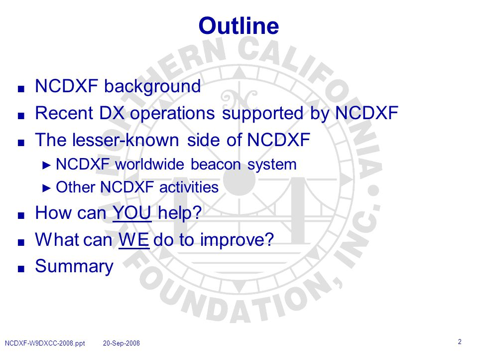 2 NCDXF-W9DXCC-2008.ppt 20-Sep-2008 Outline ■ NCDXF background ■ Recent DX operations supported by NCDXF ■ The lesser-known side of NCDXF ► NCDXF worldwide beacon system ► Other NCDXF activities ■ How can YOU help.
