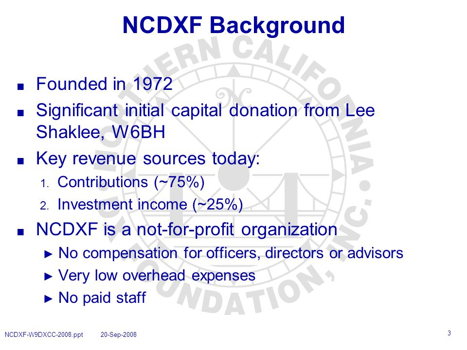 3 NCDXF-W9DXCC-2008.ppt 20-Sep-2008 NCDXF Background ■ Founded in 1972 ■ Significant initial capital donation from Lee Shaklee, W6BH ■ Key revenue sources today: 1.