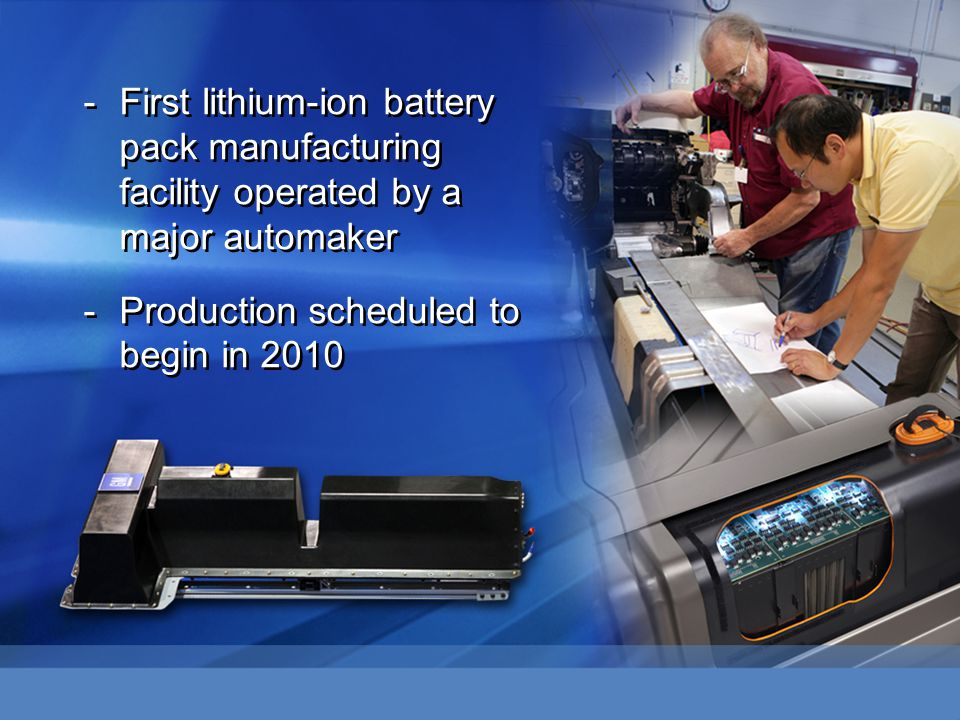 -First lithium-ion battery pack manufacturing facility operated by a major automaker -Production scheduled to begin in 2010