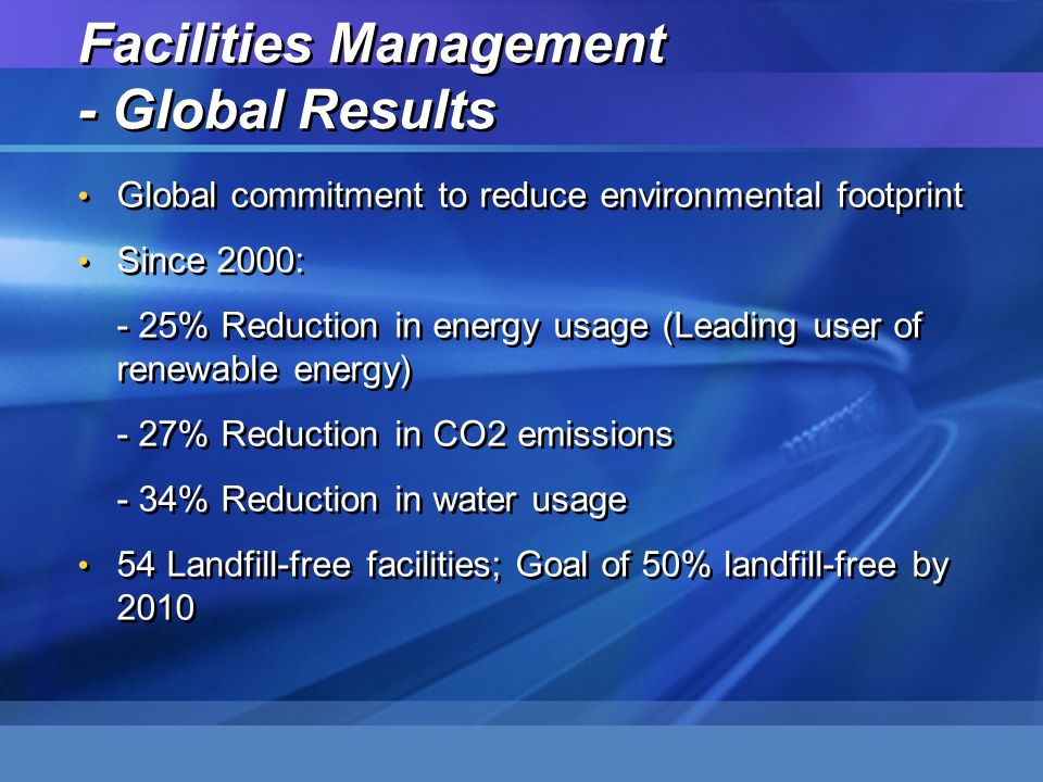 Facilities Management - Global Results Global commitment to reduce environmental footprint Since 2000: - 25% Reduction in energy usage (Leading user o