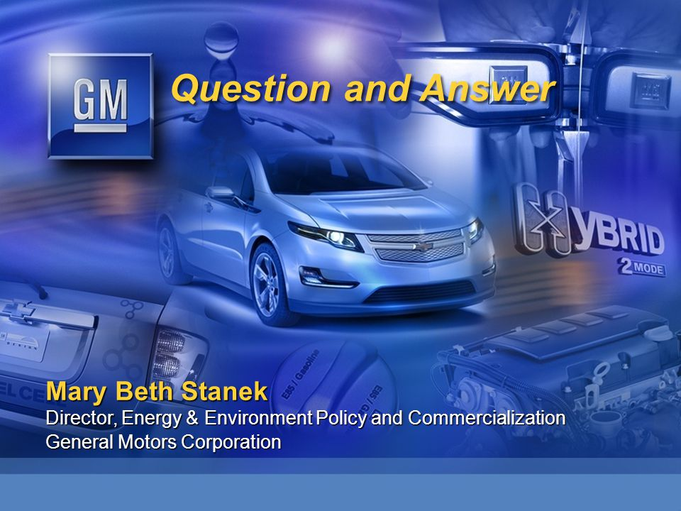 Question and Answer Mary Beth Stanek Director, Energy & Environment Policy and Commercialization General Motors Corporation
