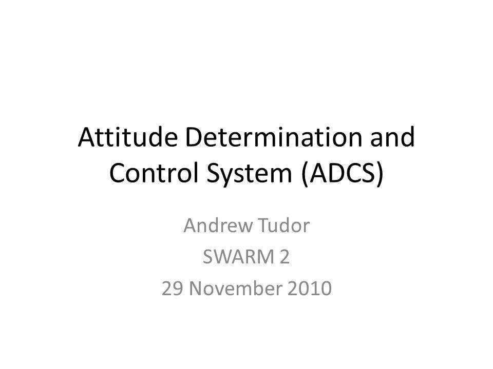 Attitude Determination and Control System (ADCS) Andrew Tudor SWARM 2 29 November 2010
