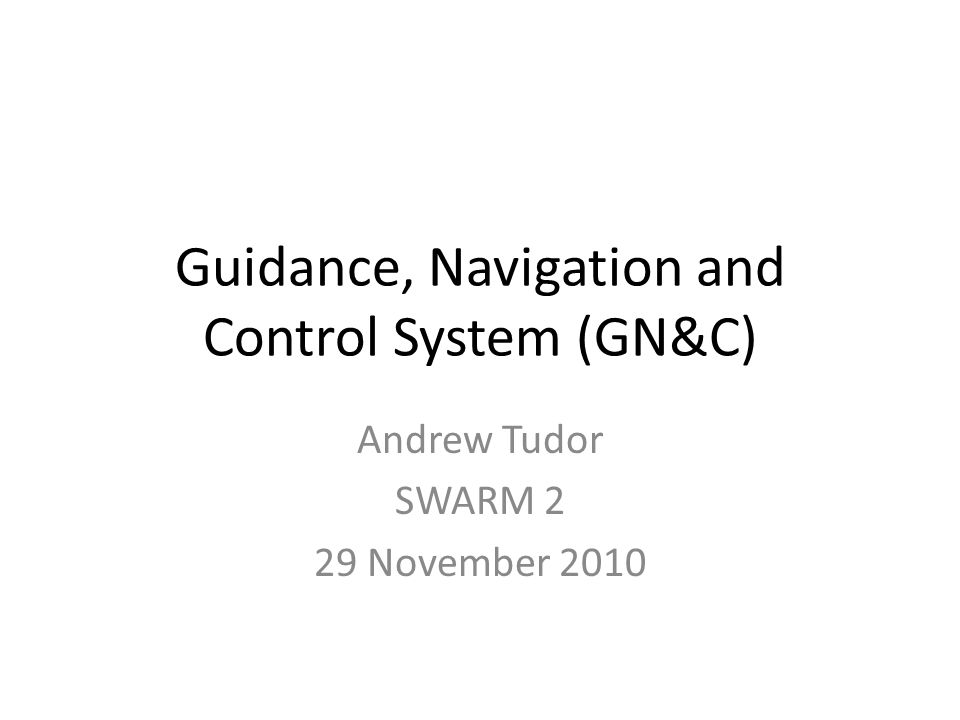 Guidance, Navigation and Control System (GN&C) Andrew Tudor SWARM 2 29 November 2010