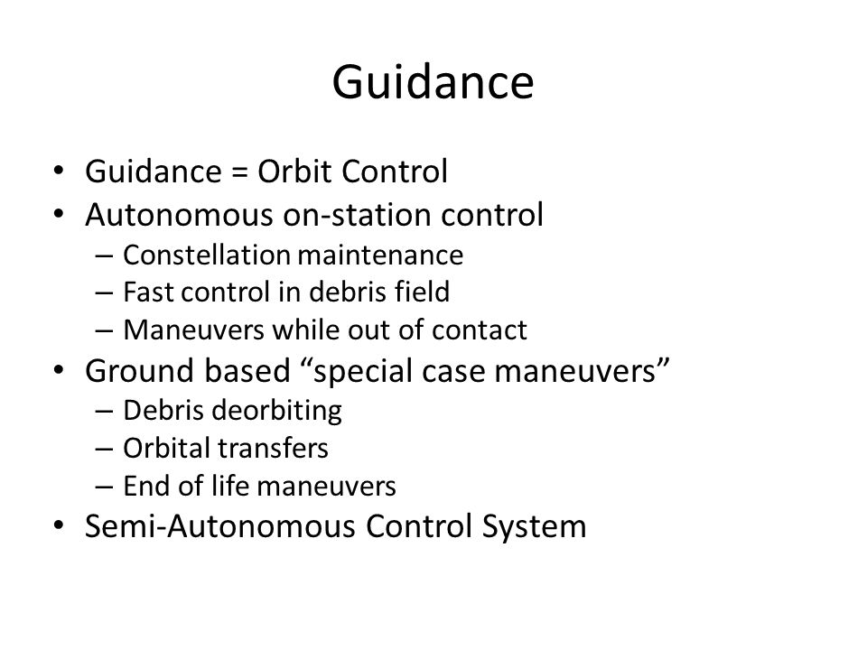 Guidance Guidance = Orbit Control Autonomous on-station control – Constellation maintenance – Fast control in debris field – Maneuvers while out of contact Ground based special case maneuvers – Debris deorbiting – Orbital transfers – End of life maneuvers Semi-Autonomous Control System