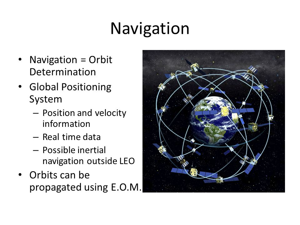 Navigation Navigation = Orbit Determination Global Positioning System – Position and velocity information – Real time data – Possible inertial navigation outside LEO Orbits can be propagated using E.O.M.