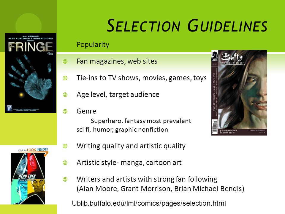 S ELECTION G UIDELINES  Popularity  Fan magazines, web sites  Tie-ins to TV shows, movies, games, toys  Age level, target audience  Genre Superhero, fantasy most prevalent sci fi, humor, graphic nonfiction  Writing quality and artistic quality  Artistic style- manga, cartoon art  Writers and artists with strong fan following (Alan Moore, Grant Morrison, Brian Michael Bendis) Ublib.buffalo.edu/lml/comics/pages/selection.html