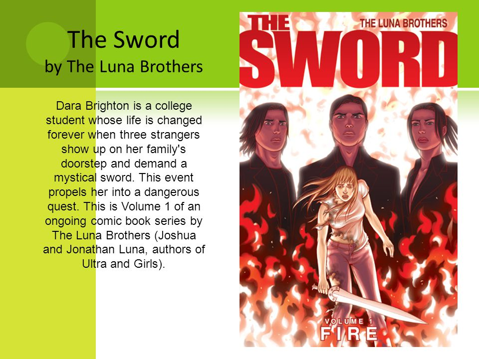 The Sword by The Luna Brothers Dara Brighton is a college student whose life is changed forever when three strangers show up on her family s doorstep and demand a mystical sword.
