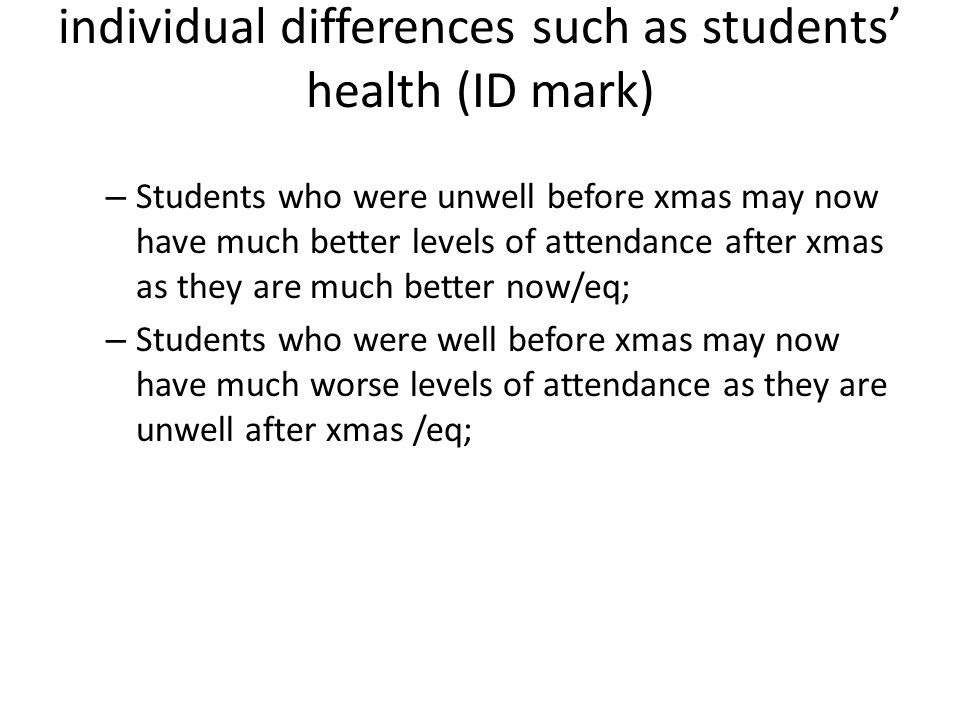 individual differences such as students' health (ID mark) – Students who were unwell before xmas may now have much better levels of attendance after xmas as they are much better now/eq; – Students who were well before xmas may now have much worse levels of attendance as they are unwell after xmas /eq;