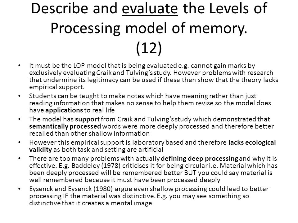 Describe and evaluate the Levels of Processing model of memory. (12) It must be the LOP model that is being evaluated e.g. cannot gain marks by exclus