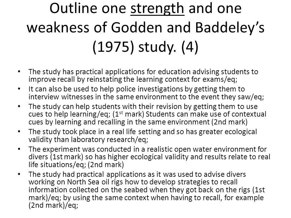 The study has practical applications for education advising students to improve recall by reinstating the learning context for exams/eq; It can also be used to help police investigations by getting them to interview witnesses in the same environment to the event they saw/eq; The study can help students with their revision by getting them to use cues to help learning/eq; (1 st mark) Students can make use of contextual cues by learning and recalling in the same environment (2nd mark) The study took place in a real life setting and so has greater ecological validity than laboratory research/eq; The experiment was conducted in a realistic open water environment for divers (1st mark) so has higher ecological validity and results relate to real life situations/eq; (2nd mark) The study had practical applications as it was used to advise divers working on North Sea oil rigs how to develop strategies to recall information collected on the seabed when they got back on the rigs (1st mark)/eq; by using the same context when having to recall, for example (2nd mark)/eq;