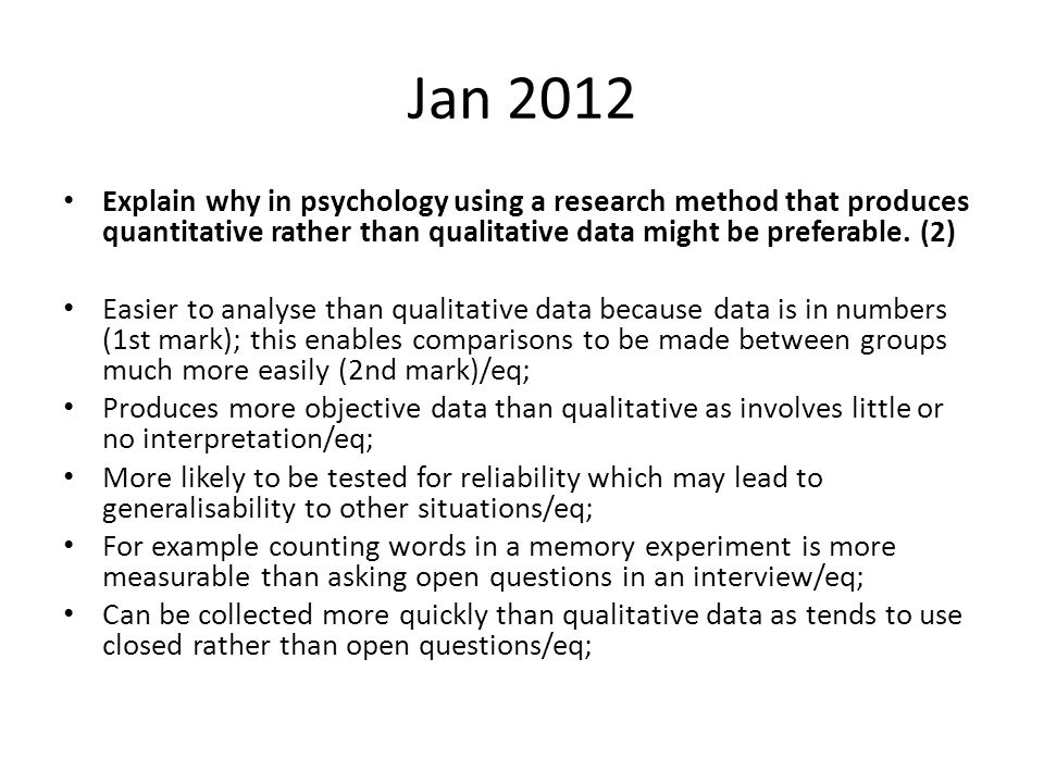 Jan 2012 Explain why in psychology using a research method that produces quantitative rather than qualitative data might be preferable.
