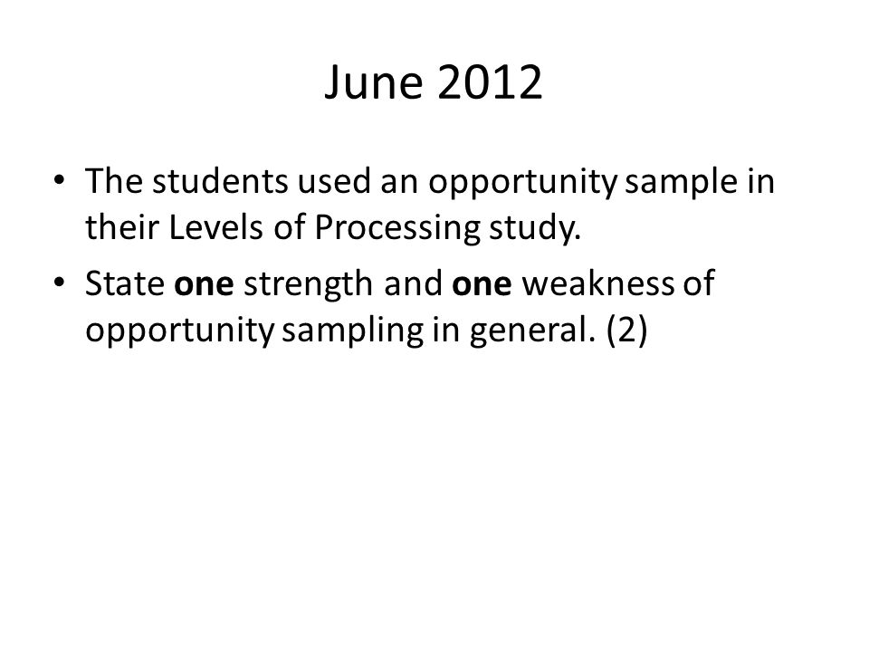 June 2012 The students used an opportunity sample in their Levels of Processing study. State one strength and one weakness of opportunity sampling in