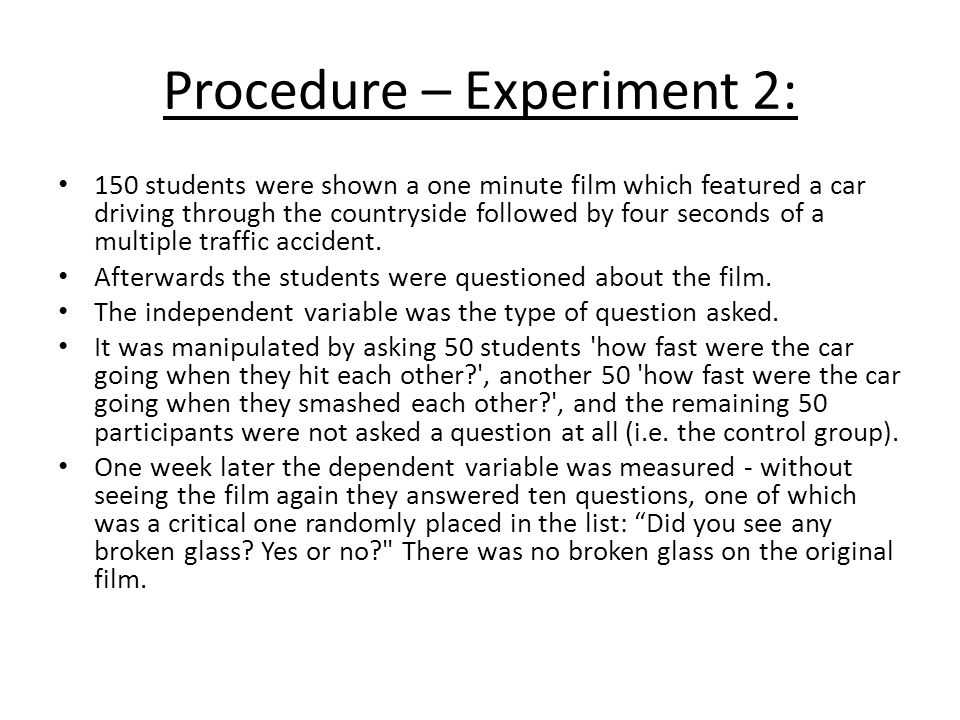 Procedure – Experiment 2: 150 students were shown a one minute film which featured a car driving through the countryside followed by four seconds of a multiple traffic accident.