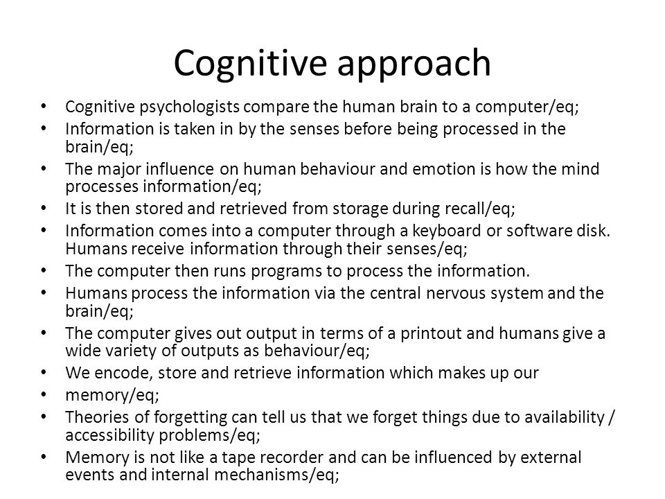 Cognitive approach Cognitive psychologists compare the human brain to a computer/eq; Information is taken in by the senses before being processed in the brain/eq; The major influence on human behaviour and emotion is how the mind processes information/eq; It is then stored and retrieved from storage during recall/eq; Information comes into a computer through a keyboard or software disk.