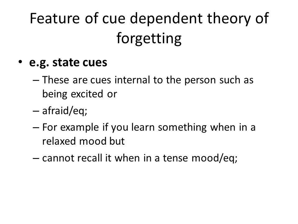Feature of cue dependent theory of forgetting e.g. state cues – These are cues internal to the person such as being excited or – afraid/eq; – For exam