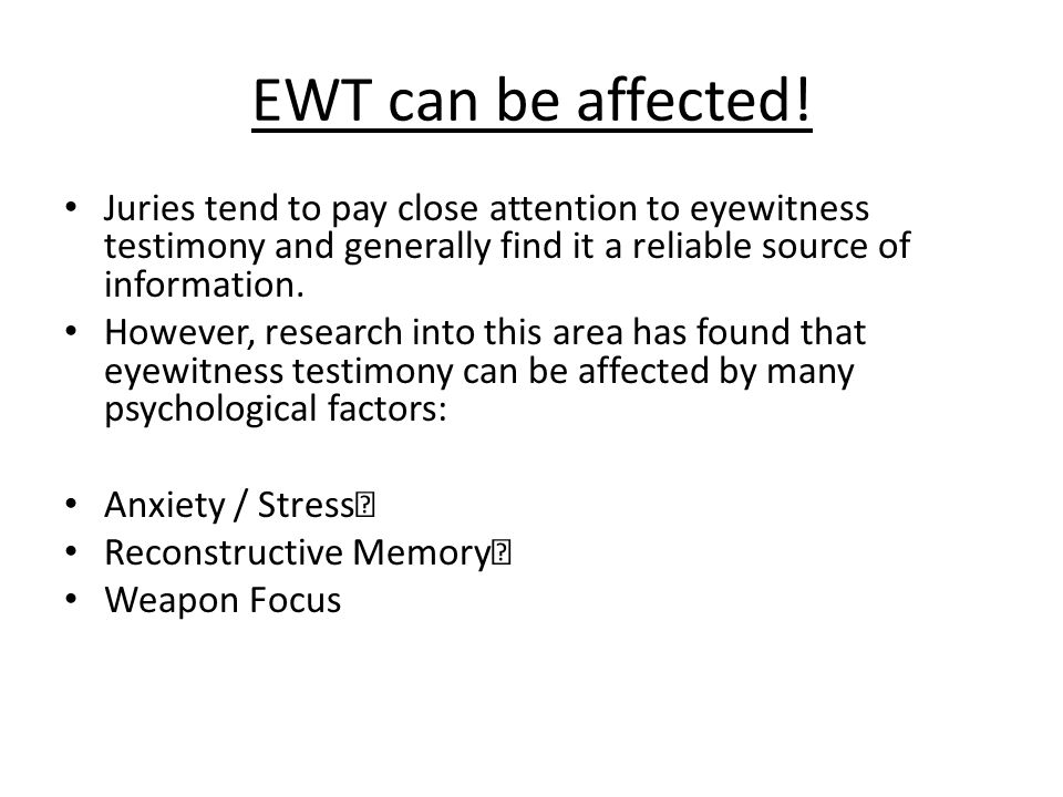 EWT can be affected! Juries tend to pay close attention to eyewitness testimony and generally find it a reliable source of information. However, resea
