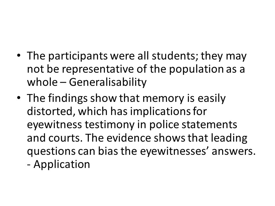 The participants were all students; they may not be representative of the population as a whole – Generalisability The findings show that memory is ea