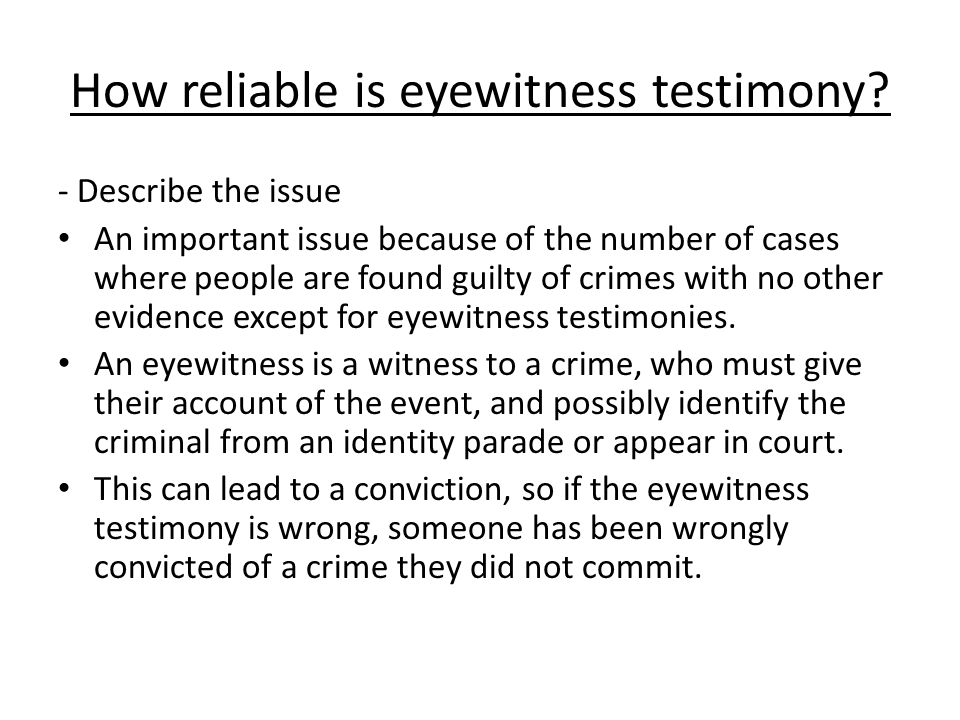 How reliable is eyewitness testimony? - Describe the issue An important issue because of the number of cases where people are found guilty of crimes w