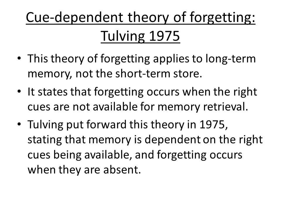 Cue-dependent theory of forgetting: Tulving 1975 This theory of forgetting applies to long-term memory, not the short-term store.