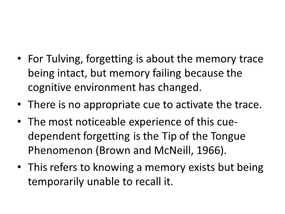 For Tulving, forgetting is about the memory trace being intact, but memory failing because the cognitive environment has changed. There is no appropri