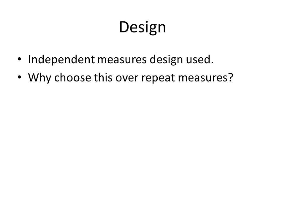 Design Independent measures design used. Why choose this over repeat measures?