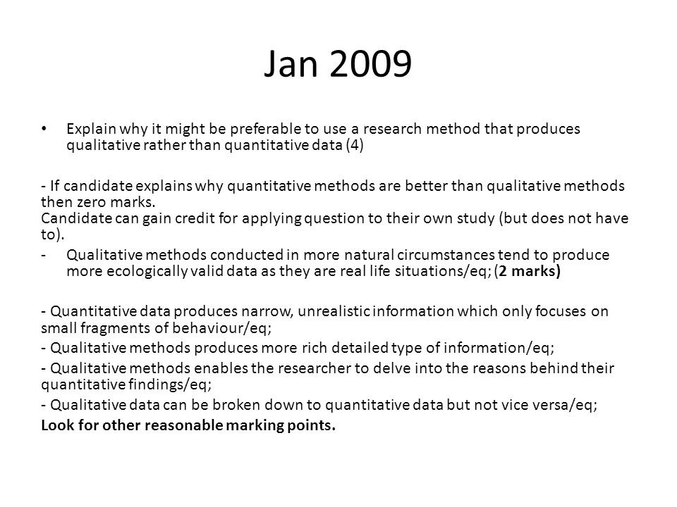 Jan 2009 Explain why it might be preferable to use a research method that produces qualitative rather than quantitative data (4) - If candidate explains why quantitative methods are better than qualitative methods then zero marks.