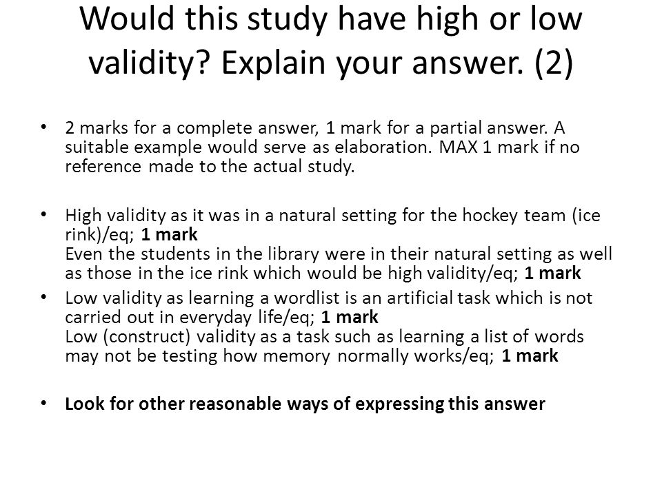 Would this study have high or low validity? Explain your answer. (2) 2 marks for a complete answer, 1 mark for a partial answer. A suitable example wo