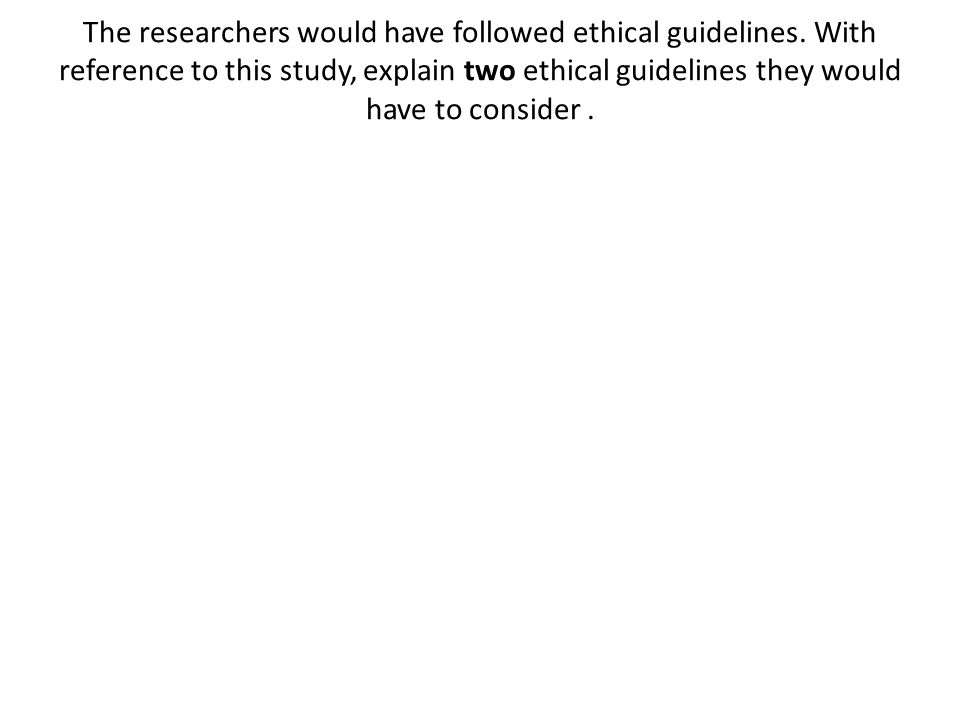 The researchers would have followed ethical guidelines. With reference to this study, explain two ethical guidelines they would have to consider.