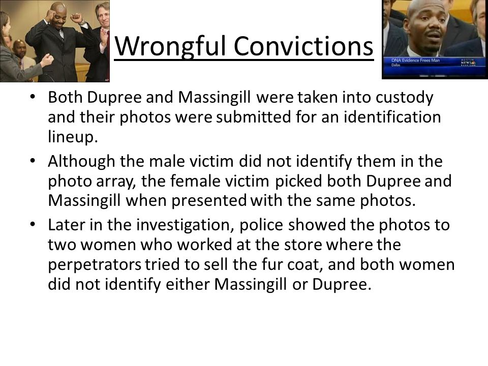 Wrongful Convictions Both Dupree and Massingill were taken into custody and their photos were submitted for an identification lineup. Although the mal