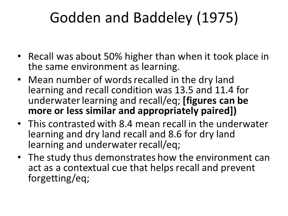 Godden and Baddeley (1975) Recall was about 50% higher than when it took place in the same environment as learning. Mean number of words recalled in t