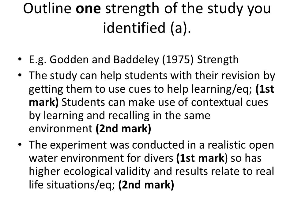 Outline one strength of the study you identified (a). E.g. Godden and Baddeley (1975) Strength The study can help students with their revision by gett
