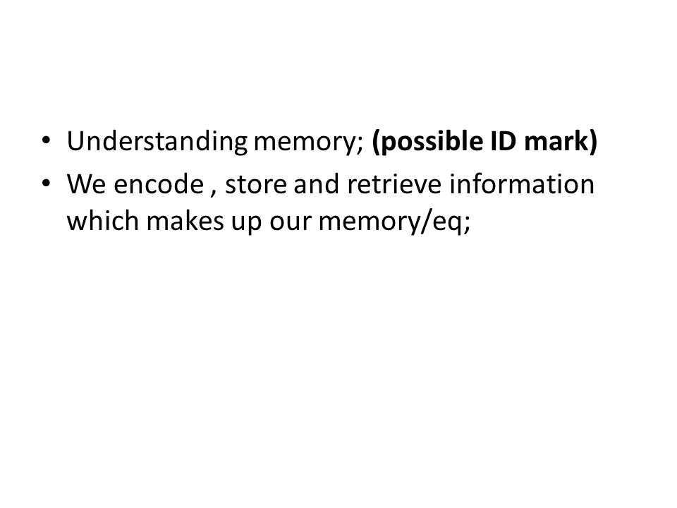 Understanding memory; (possible ID mark) We encode, store and retrieve information which makes up our memory/eq;