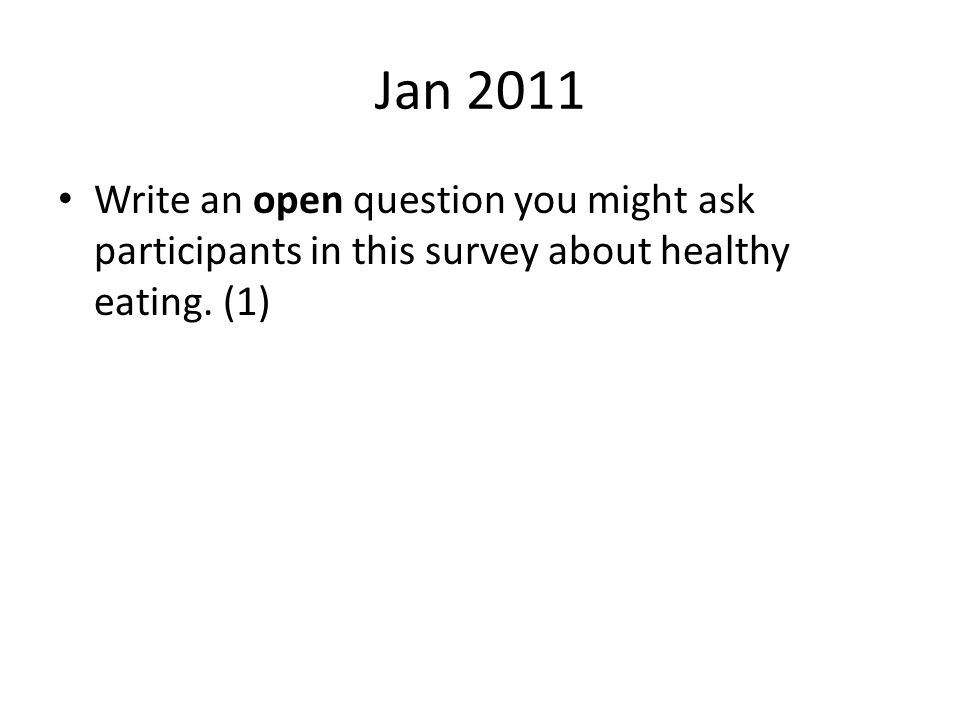 Jan 2011 Write an open question you might ask participants in this survey about healthy eating. (1)