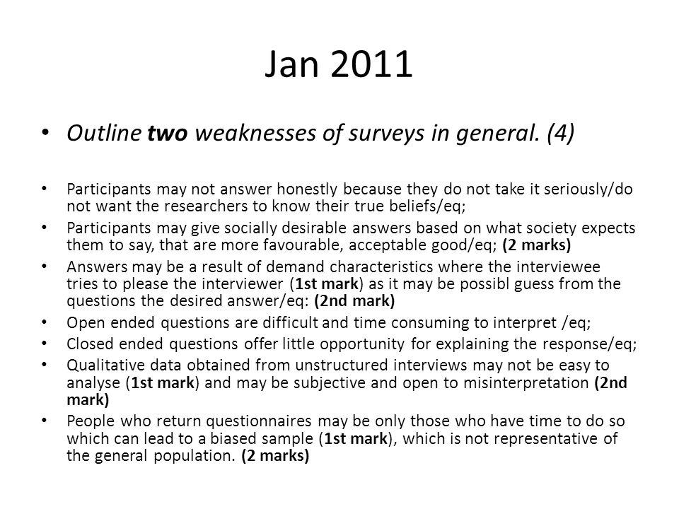 Jan 2011 Outline two weaknesses of surveys in general. (4) Participants may not answer honestly because they do not take it seriously/do not want the