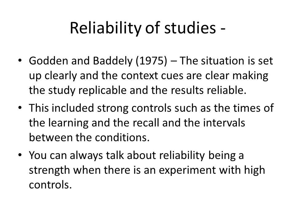 Reliability of studies - Godden and Baddely (1975) – The situation is set up clearly and the context cues are clear making the study replicable and the results reliable.