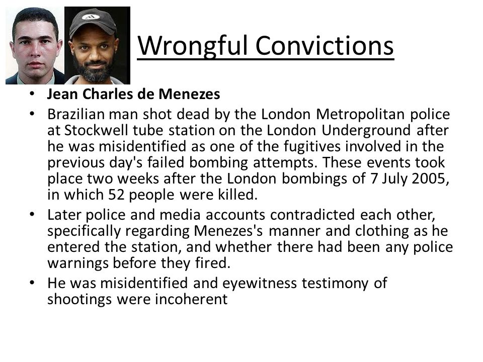 Wrongful Convictions Jean Charles de Menezes Brazilian man shot dead by the London Metropolitan police at Stockwell tube station on the London Underground after he was misidentified as one of the fugitives involved in the previous day s failed bombing attempts.