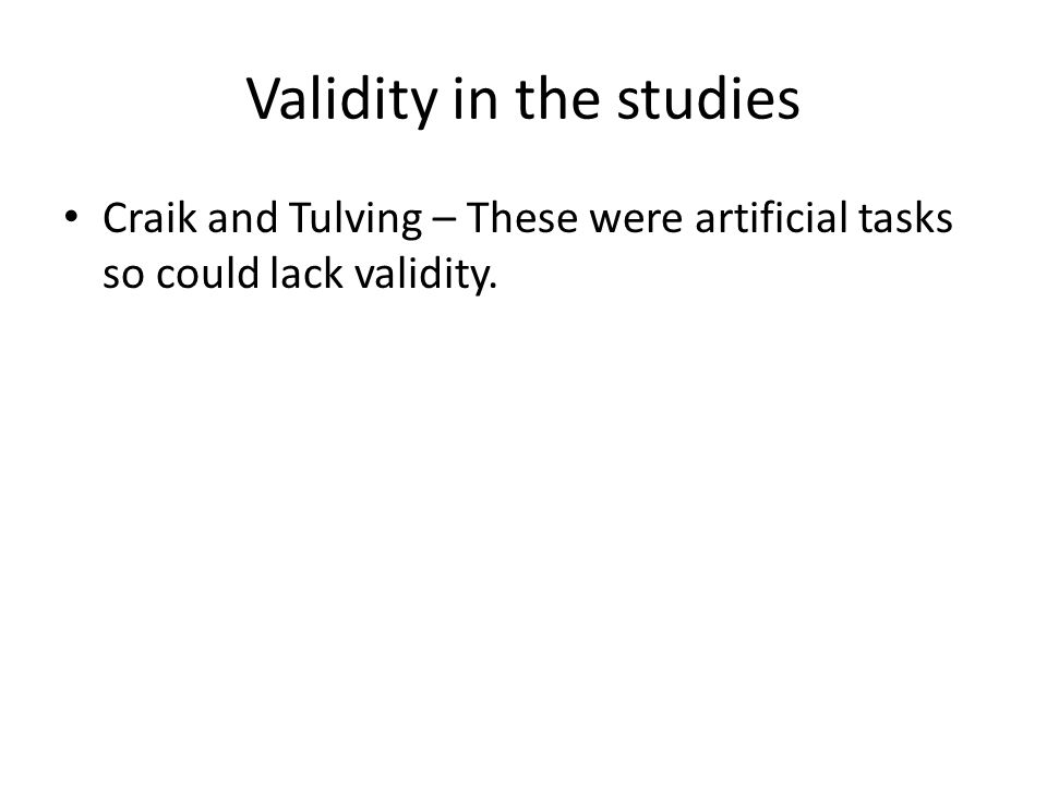 Validity in the studies Craik and Tulving – These were artificial tasks so could lack validity.