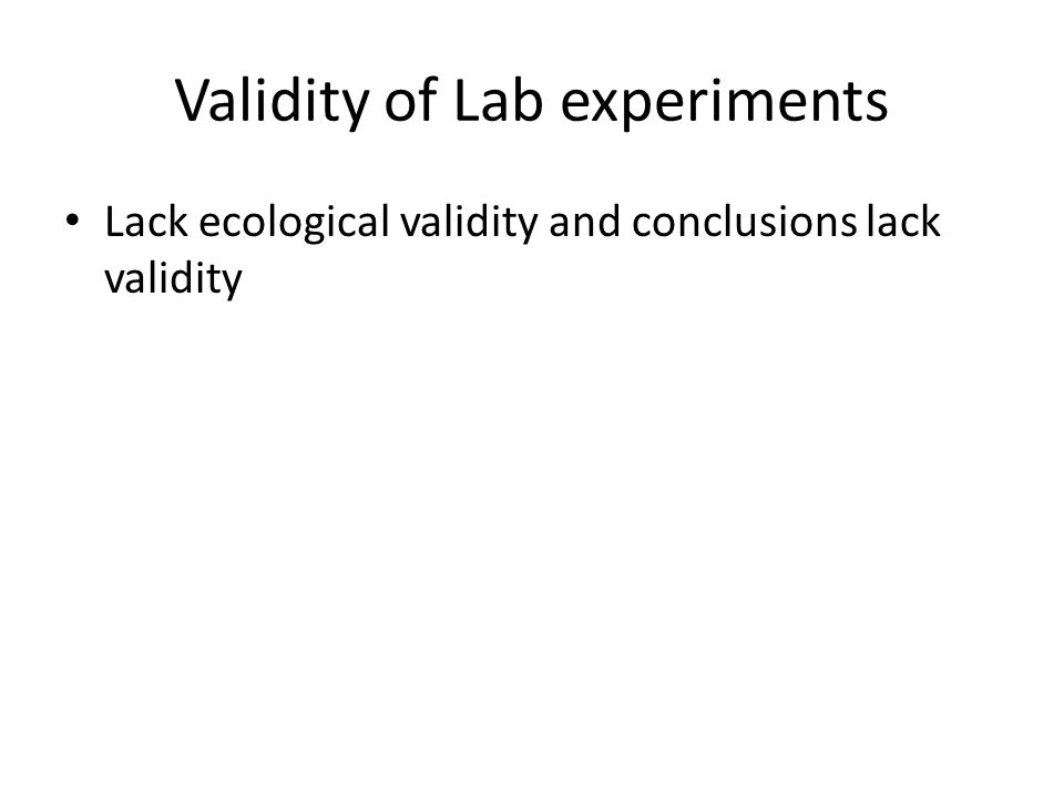 Validity of Lab experiments Lack ecological validity and conclusions lack validity