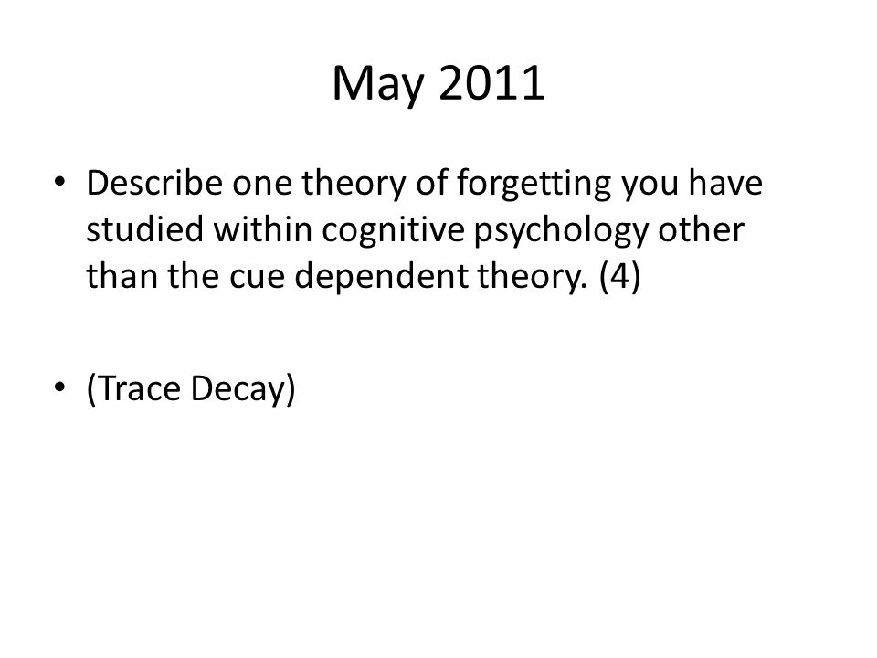 May 2011 Describe one theory of forgetting you have studied within cognitive psychology other than the cue dependent theory.