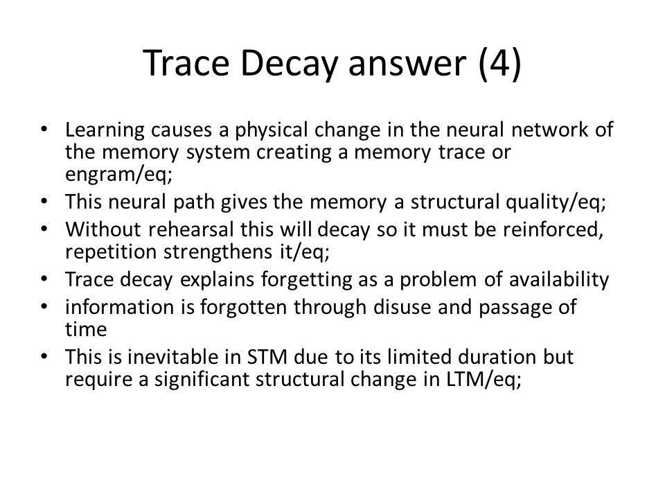 Trace Decay answer (4) Learning causes a physical change in the neural network of the memory system creating a memory trace or engram/eq; This neural