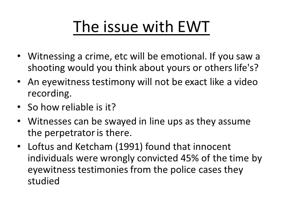 The issue with EWT Witnessing a crime, etc will be emotional. If you saw a shooting would you think about yours or others life's? An eyewitness testim