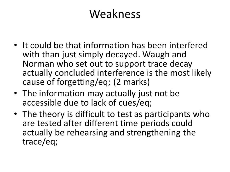 Weakness It could be that information has been interfered with than just simply decayed. Waugh and Norman who set out to support trace decay actually