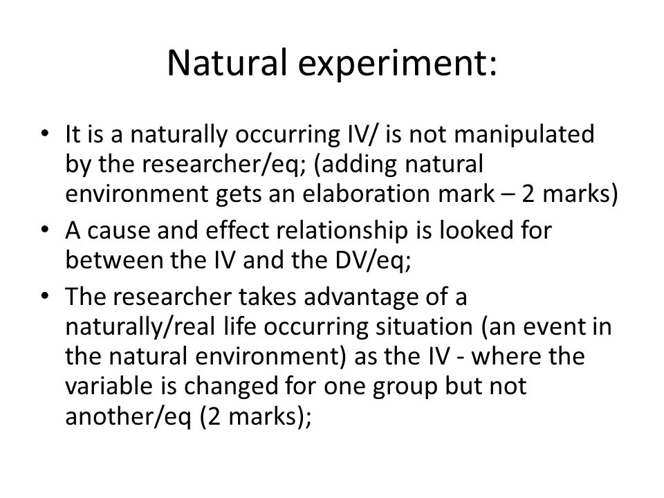 Natural experiment: It is a naturally occurring IV/ is not manipulated by the researcher/eq; (adding natural environment gets an elaboration mark – 2